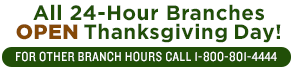 All 24-hour Branches Open Thanksgiving Day. For other branch hours call 1-800-801-4444